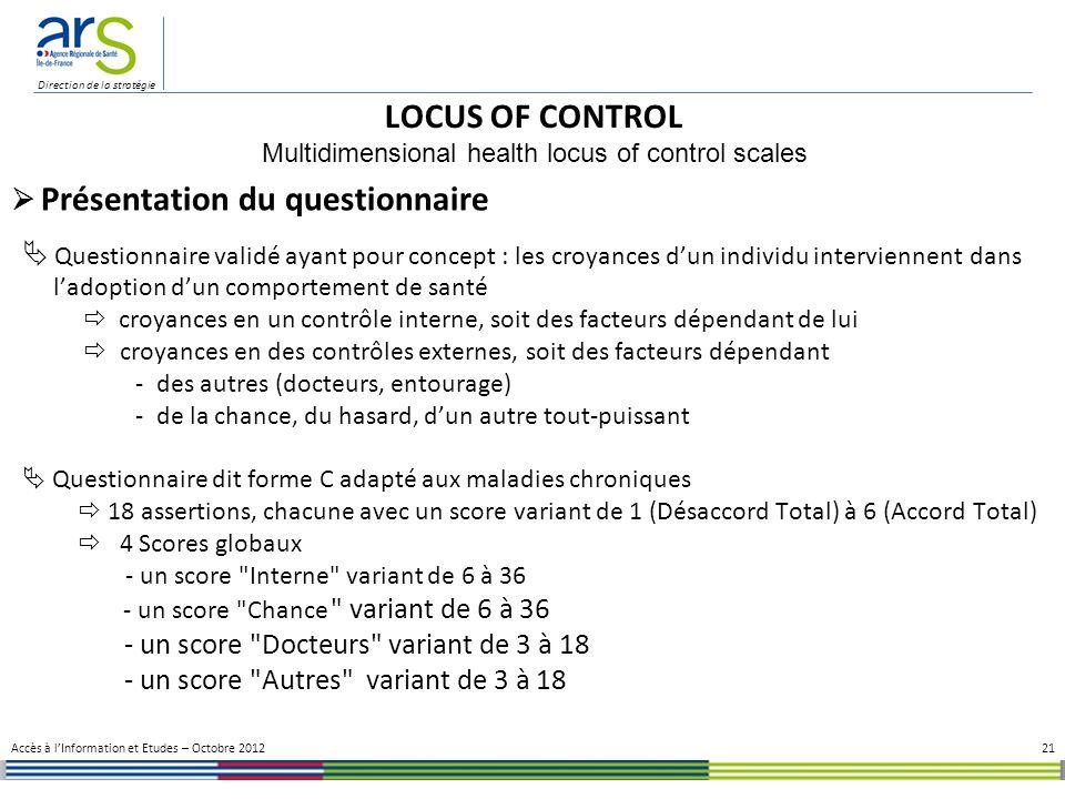 Direction de la stratégie Questionnaire validé ayant pour concept : les croyances dun individu interviennent dans ladoption dun comportement de santé croyances en un contrôle interne, soit des facteurs dépendant de lui croyances en des contrôles externes, soit des facteurs dépendant - des autres (docteurs, entourage) - de la chance, du hasard, dun autre tout-puissant Questionnaire dit forme C adapté aux maladies chroniques 18 assertions, chacune avec un score variant de 1 (Désaccord Total) à 6 (Accord Total) 4 Scores globaux - un score Interne variant de 6 à 36 - un score Chance variant de 6 à 36 - un score Docteurs variant de 3 à 18 - un score Autres variant de 3 à 18 21 LOCUS OF CONTROL Multidimensional health locus of control scales Accès à lInformation et Etudes – Octobre 2012 Présentation du questionnaire
