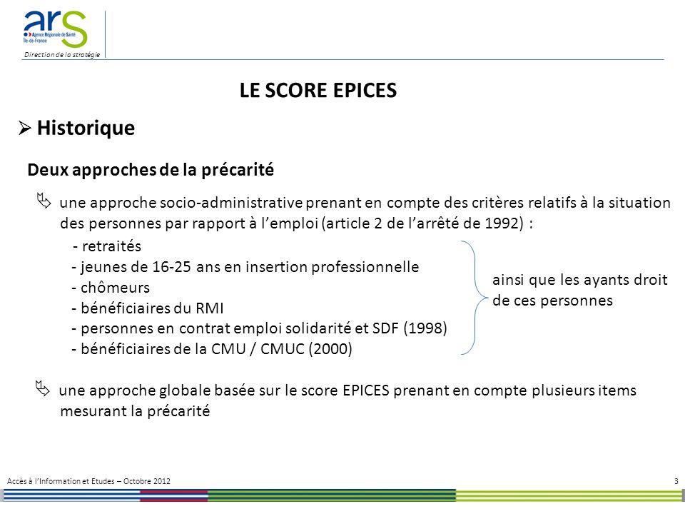 Direction de la stratégie 14 Accès à lInformation et Etudes – Octobre 2012 Indicateurs de santé La précarité : un facteur aggravant Classe 3/5Classe 4/5Population des femmes Effectif7342 1393 752 Âge moyen39,4 ± 14,139,5 ± 15,142,4 ± 15,4 IndicateursModalités % de la modalité dans la classe 3/5 % de la modalité dans la classe 4/5 % de la modalité dans la population Indicateurs cliniques HDL (mmol/l)< 1,2991,4%0,0%24,7% Triglycérides (mmol/l)> 1,7124,3%2,5%12,0% Tour de taille (cm)> 8857,0%29,8%42,8% IMC Surpoids33,0%26,6%29,6% Obésité26,3%16,1%20,7% Obésité sévère10,4%5,2%7,8% TA (mm Hg) > 130 | 8540,3%39,5%45,3% > 135 | 9028,5%26,2%32,4% Syndrome métabolique Oui35,3%0,0%15,7% Nb de critères2,1 ± 0,9 01,3 ± 1,2 Indicateurs socio-économiques Score EPICES > 30,1782,0%69,3%73,4% > 40,2065,7%53,3%57,6% > 60,0032,6%22,4%25,6% Complémentaire santéNon44,6%33,4%37,4% Travailleur social Oui 29,8%21,4%22,7% CSP Ss.Act.Prof.