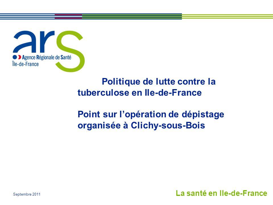 Septembre 2011 Politique de lutte contre la tuberculose en Ile-de-France Point sur lopération de dépistage organisée à Clichy-sous-Bois La santé en Ile-de-France