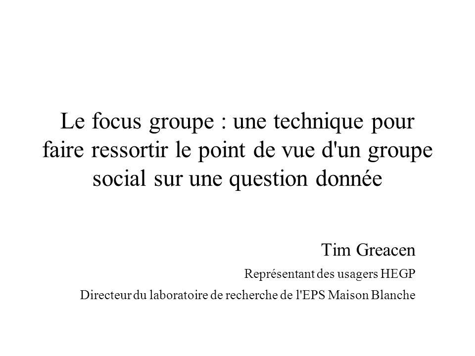 Le focus groupe : une technique pour faire ressortir le point de vue d'un groupe social sur une question donnée Tim Greacen Représentant des usagers H