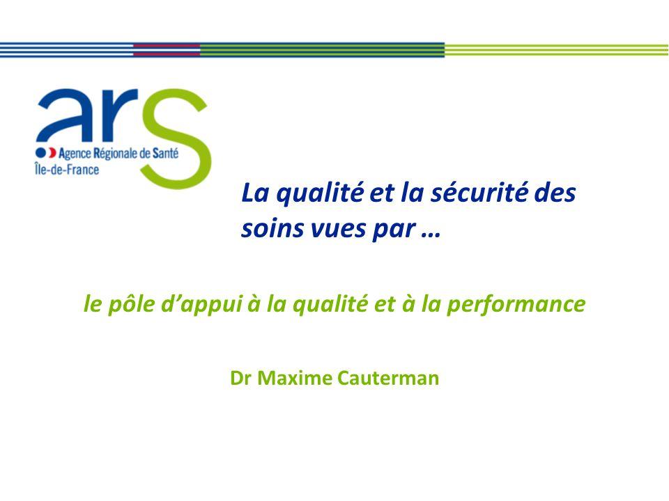 La qualité et la sécurité des soins vues par … le pôle dappui à la qualité et à la performance Dr Maxime Cauterman