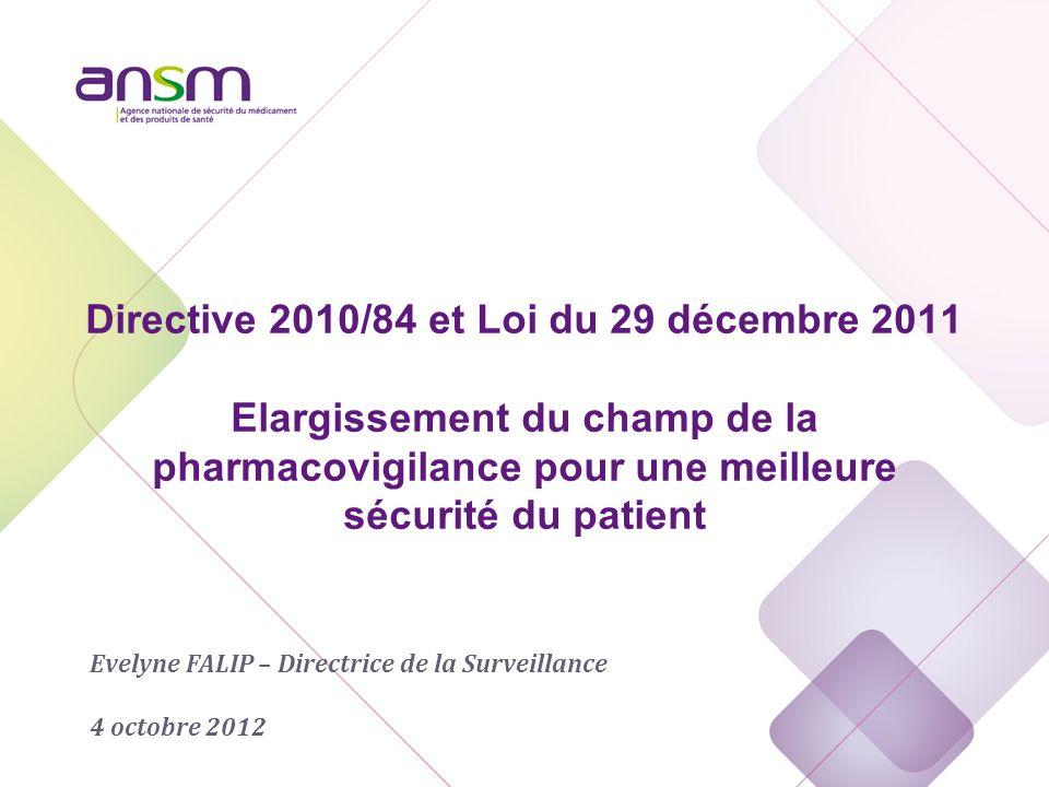 Directive 2010/84 et Loi du 29 décembre 2011 Elargissement du champ de la pharmacovigilance pour une meilleure sécurité du patient Evelyne FALIP – Directrice de la Surveillance 4 octobre 2012