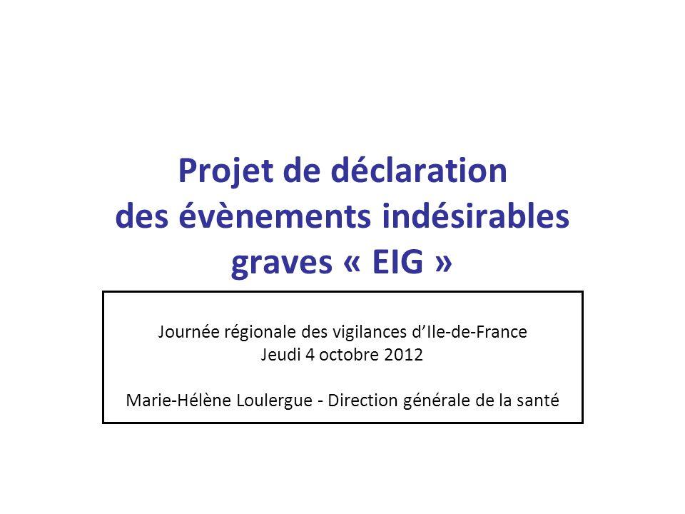 Projet de déclaration des évènements indésirables graves « EIG » Journée régionale des vigilances dIle-de-France Jeudi 4 octobre 2012 Marie-Hélène Lou