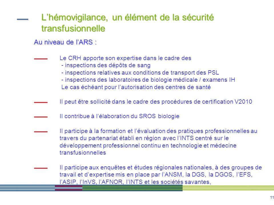 11 Lhémovigilance, un élément de la sécurité transfusionnelle Au niveau de lARS : Le CRH apporte son expertise dans le cadre des - inspections des dép