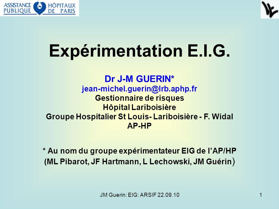JM Guerin: EIG: ARSIF 22.09.101 Expérimentation E.I.G. Dr J-M GUERIN* jean-michel.guerin@lrb.aphp.fr Gestionnaire de risques Hôpital Lariboisière Grou