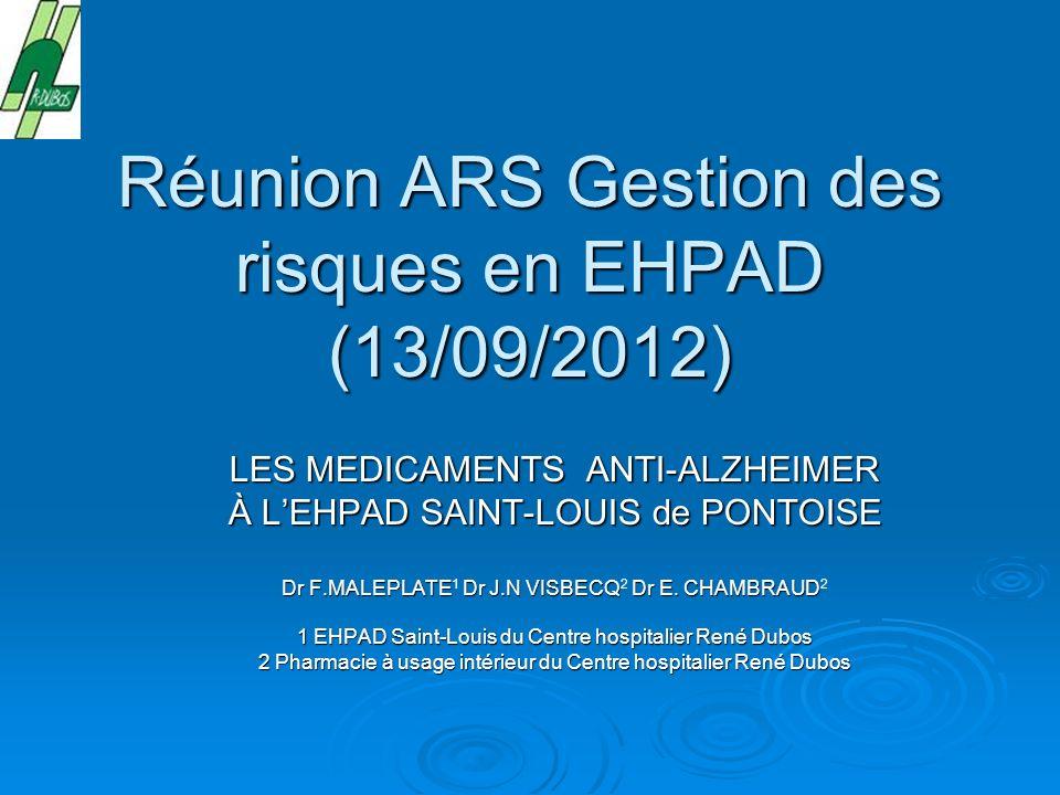 Réunion ARS Gestion des risques en EHPAD (13/09/2012) LES MEDICAMENTS ANTI-ALZHEIMER À LEHPAD SAINT-LOUIS de PONTOISE Dr F.MALEPLATE Dr J.N VISBECQ Dr E.