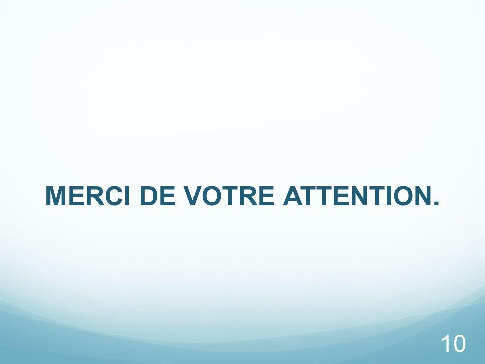 MERCI DE VOTRE ATTENTION. 10