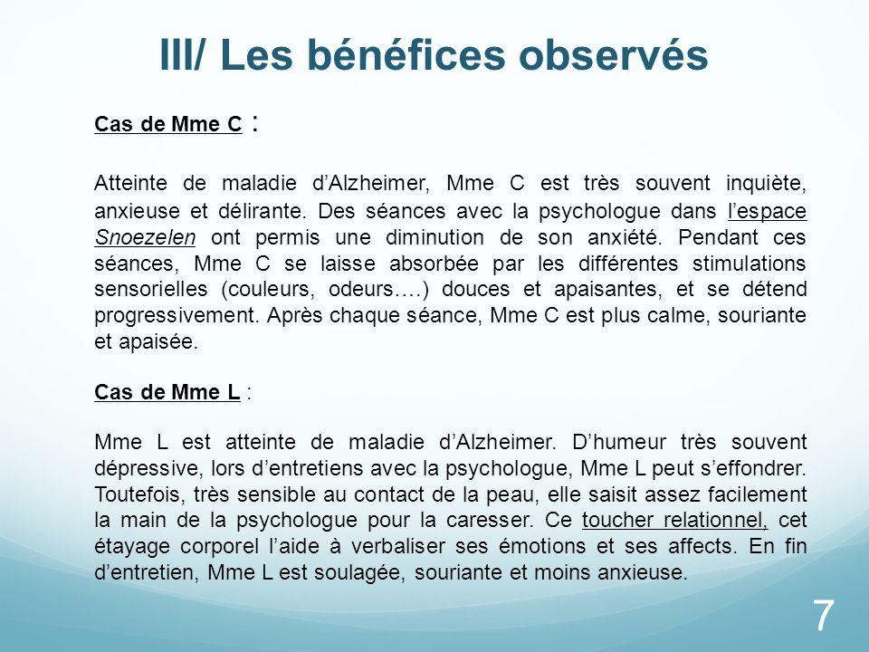 III/ Les bénéfices observés Cas de Mme C : Atteinte de maladie dAlzheimer, Mme C est très souvent inquiète, anxieuse et délirante. Des séances avec la