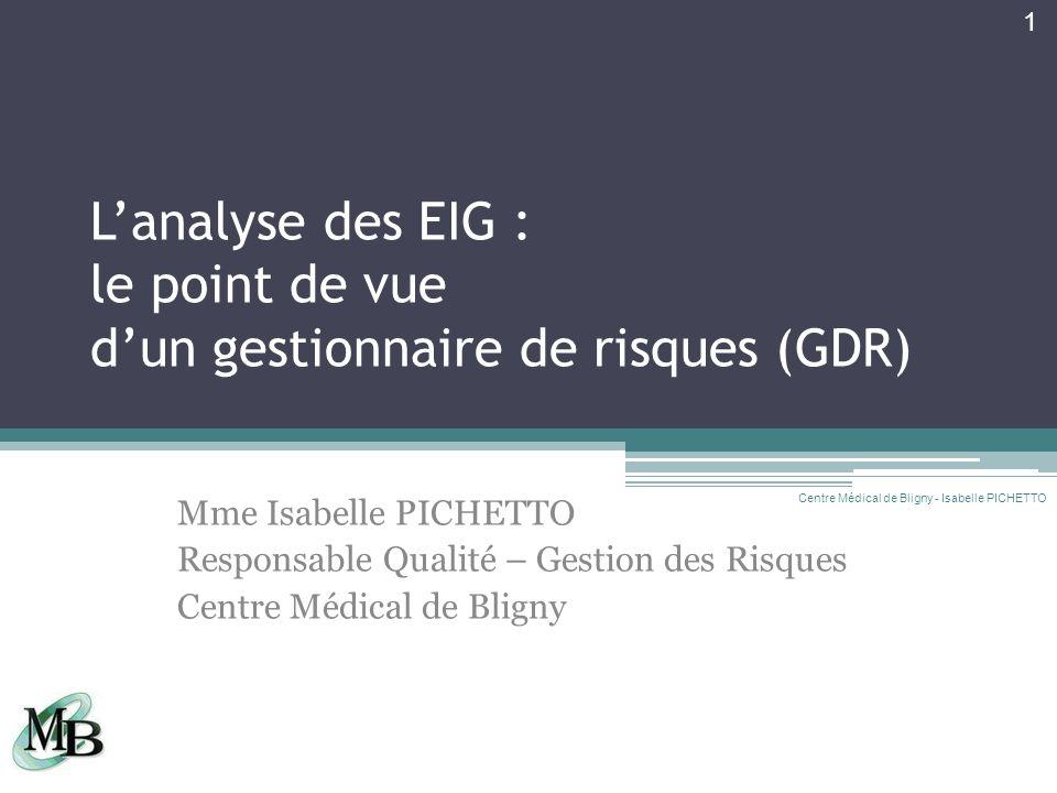 Lanalyse des EIG : le point de vue dun gestionnaire de risques (GDR) Mme Isabelle PICHETTO Responsable Qualité – Gestion des Risques Centre Médical de