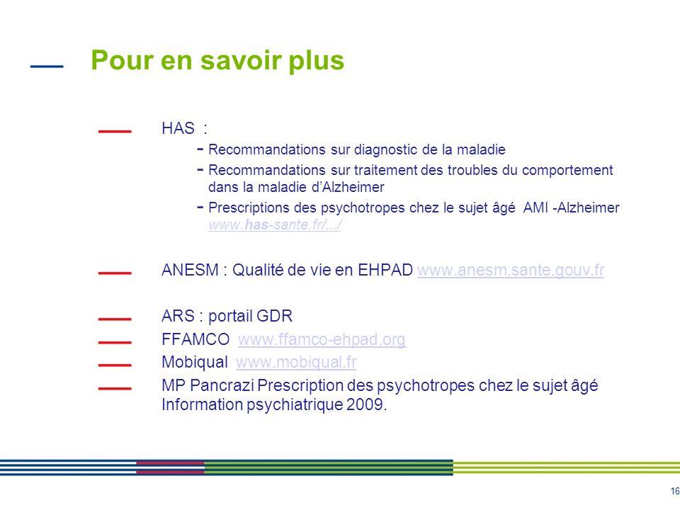 16 Pour en savoir plus HAS : - Recommandations sur diagnostic de la maladie - Recommandations sur traitement des troubles du comportement dans la mala