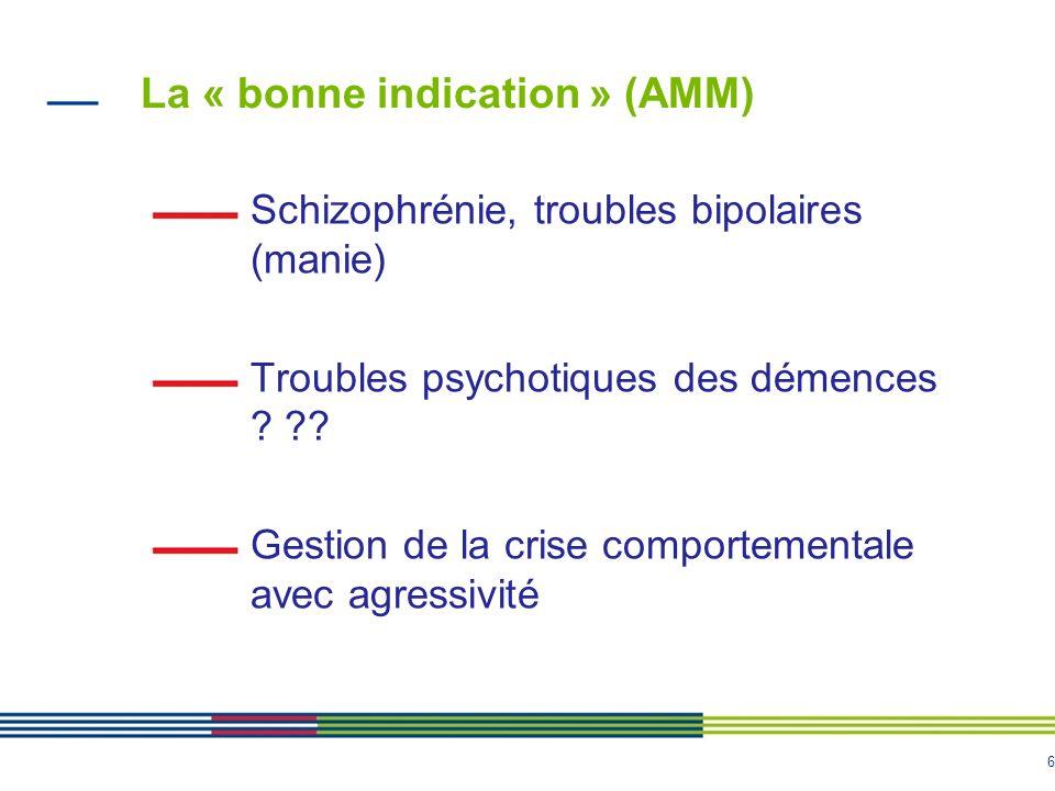 6 La « bonne indication » (AMM) Schizophrénie, troubles bipolaires (manie) Troubles psychotiques des démences ? ?? Gestion de la crise comportementale