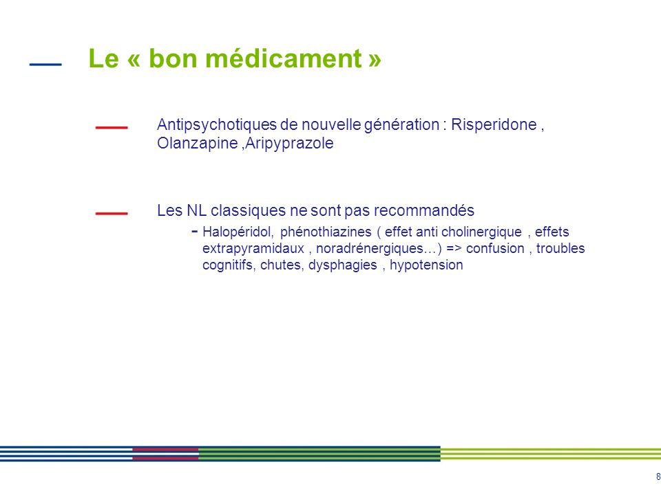8 Le « bon médicament » Antipsychotiques de nouvelle génération : Risperidone, Olanzapine,Aripyprazole Les NL classiques ne sont pas recommandés - Hal