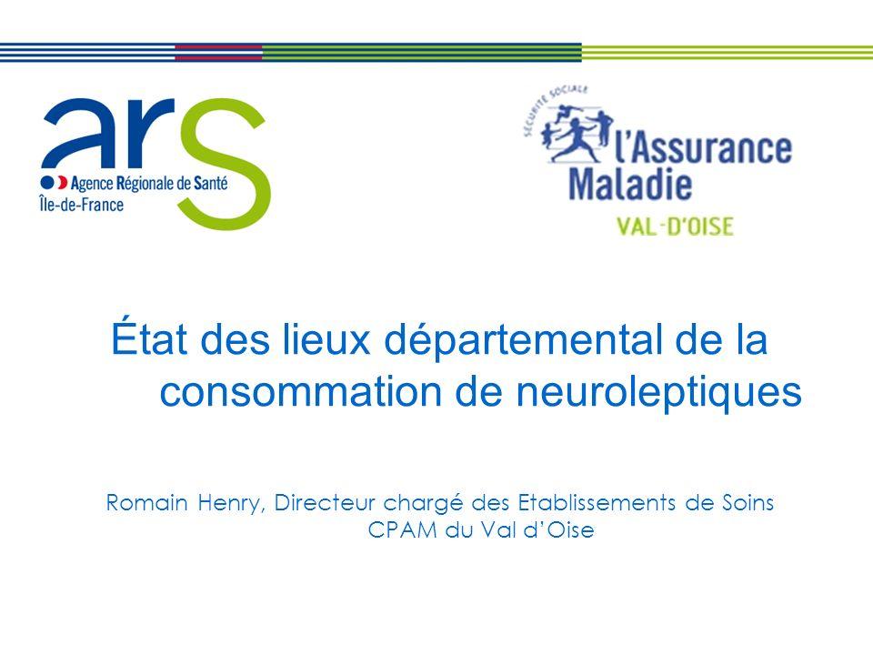 État des lieux départemental de la consommation de neuroleptiques Romain Henry, Directeur chargé des Etablissements de Soins CPAM du Val dOise