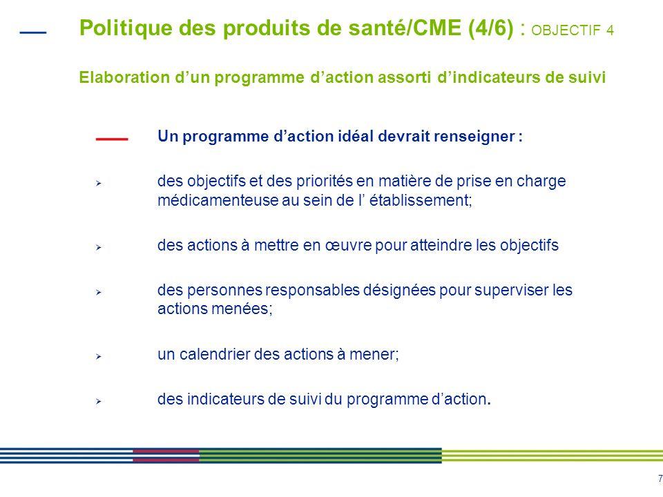 7 Politique des produits de santé/CME (4/6) : OBJECTIF 4 Elaboration dun programme daction assorti dindicateurs de suivi Un programme daction idéal de