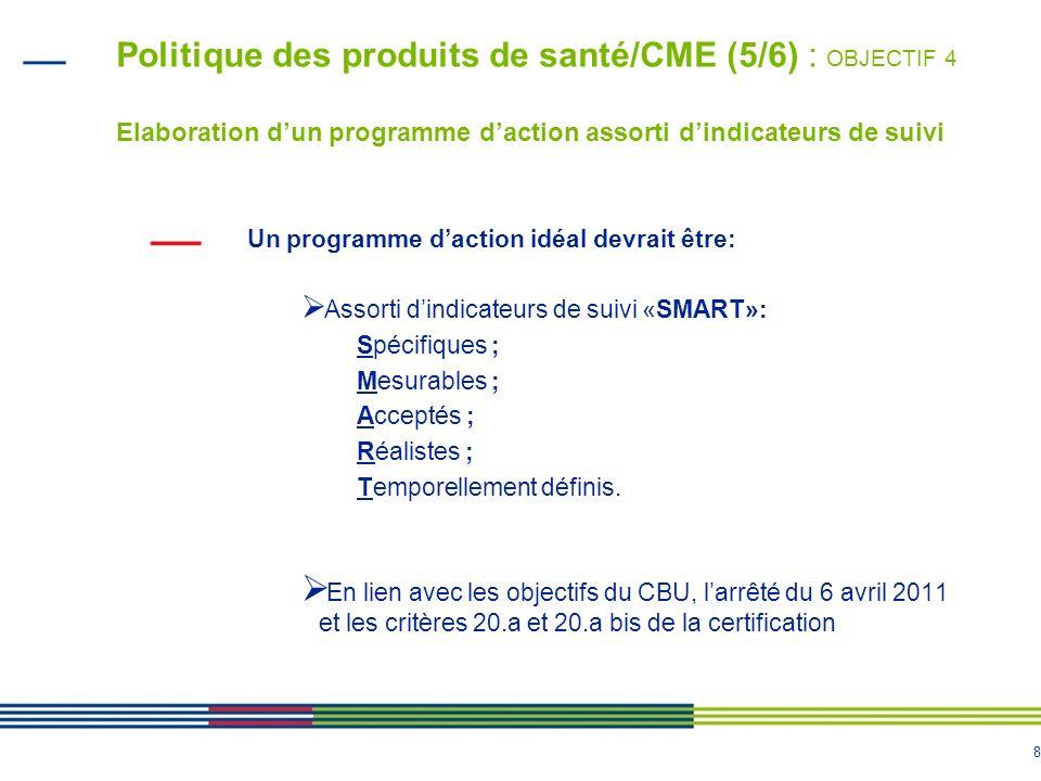 8 Politique des produits de santé/CME (5/6) : OBJECTIF 4 Elaboration dun programme daction assorti dindicateurs de suivi Un programme daction idéal de