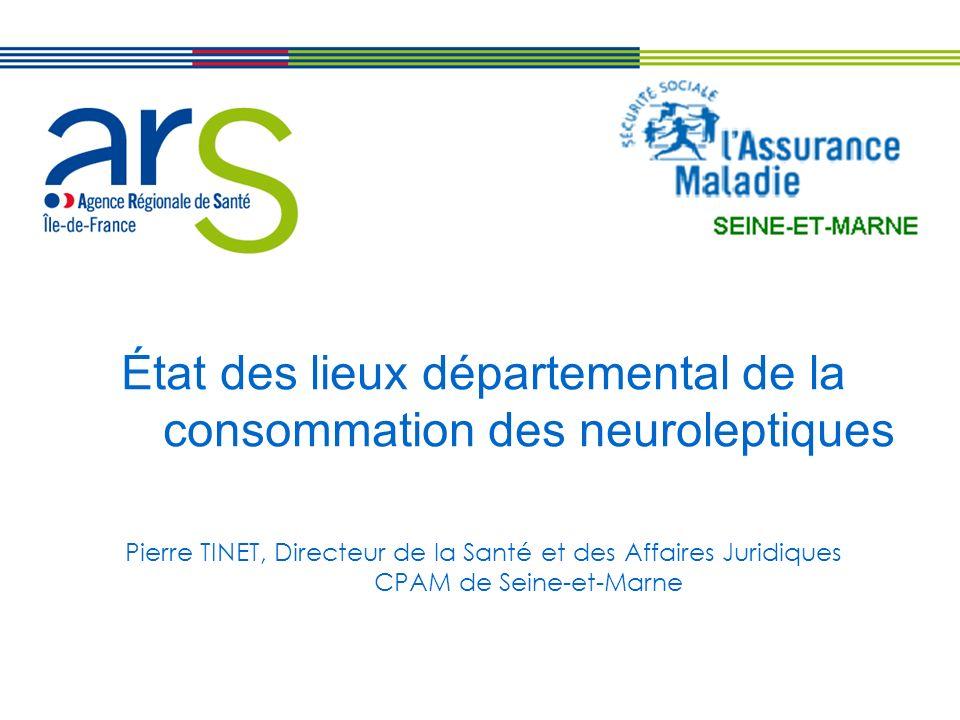 État des lieux départemental de la consommation des neuroleptiques Pierre TINET, Directeur de la Santé et des Affaires Juridiques CPAM de Seine-et-Marne
