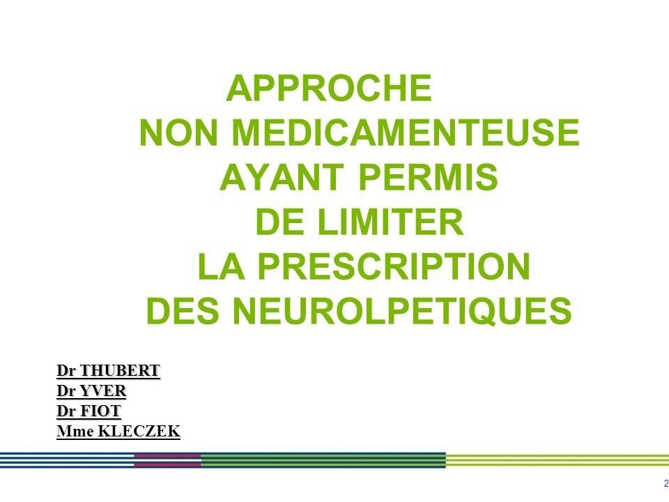 2 APPROCHE NON MEDICAMENTEUSE AYANT PERMIS DE LIMITER LA PRESCRIPTION DES NEUROLPETIQUES Dr THUBERT Dr YVER Dr FIOT Mme KLECZEK
