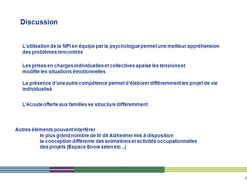 8 Discussion Lutilisation de la NPI en équipe par la psychologue permet une meilleur appréhension des problèmes rencontrés Les prises en charges indiv
