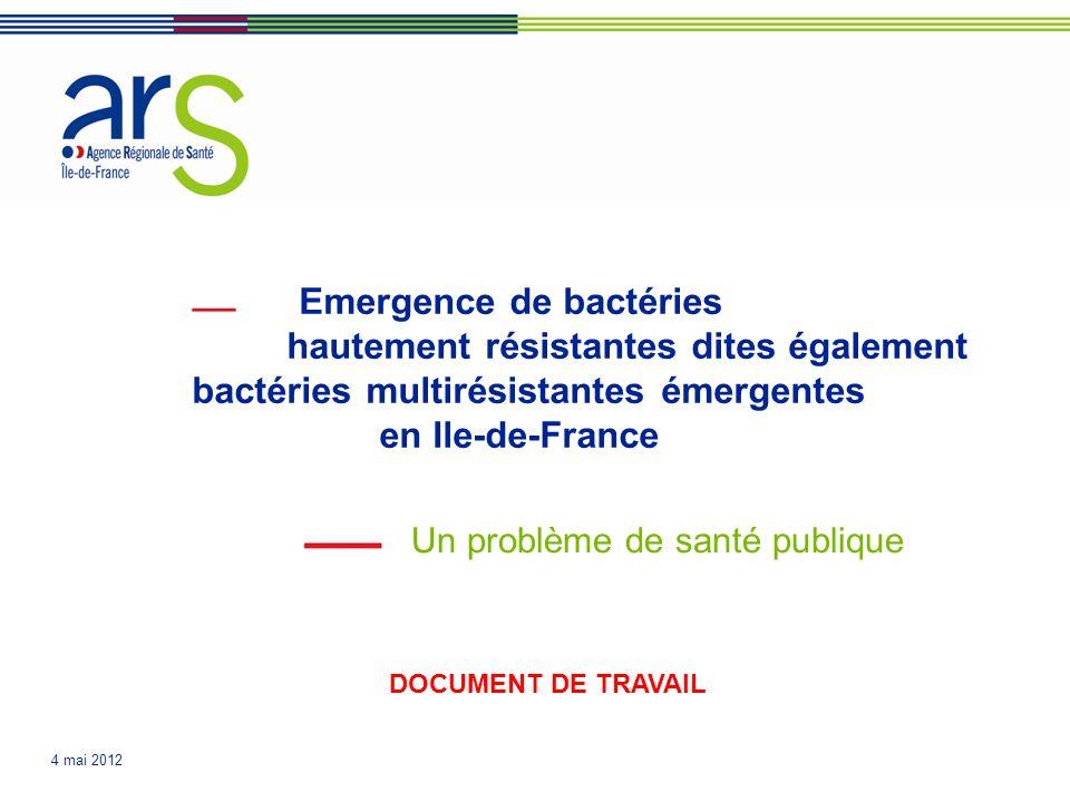 4 mai 2012 Emergence de bactéries hautement résistantes dites également bactéries multirésistantes émergentes en Ile-de-France Un problème de santé publique DOCUMENT DE TRAVAIL