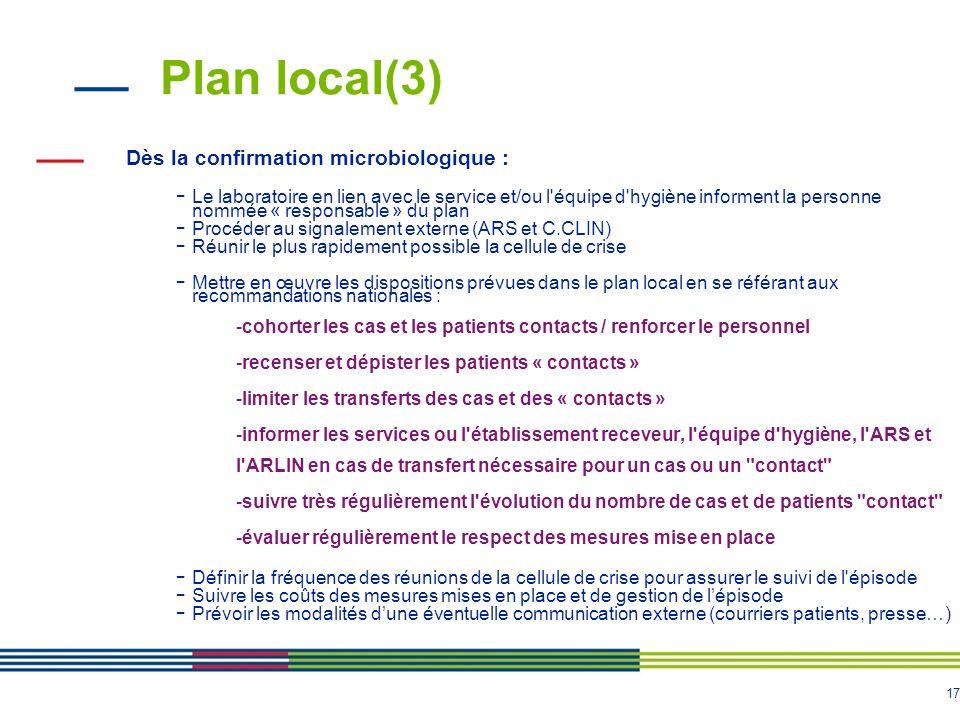 17 Plan local(3) Dès la confirmation microbiologique : - Le laboratoire en lien avec le service et/ou l équipe d hygiène informent la personne nommée « responsable » du plan - Procéder au signalement externe (ARS et C.CLIN) - Réunir le plus rapidement possible la cellule de crise - Mettre en œuvre les dispositions prévues dans le plan local en se référant aux recommandations nationales : -cohorter les cas et les patients contacts / renforcer le personnel -recenser et dépister les patients « contacts » -limiter les transferts des cas et des « contacts » -informer les services ou l établissement receveur, l équipe d hygiène, l ARS et l ARLIN en cas de transfert nécessaire pour un cas ou un contact -suivre très régulièrement l évolution du nombre de cas et de patients contact -évaluer régulièrement le respect des mesures mise en place - Définir la fréquence des réunions de la cellule de crise pour assurer le suivi de l épisode - Suivre les coûts des mesures mises en place et de gestion de lépisode - Prévoir les modalités dune éventuelle communication externe (courriers patients, presse…)