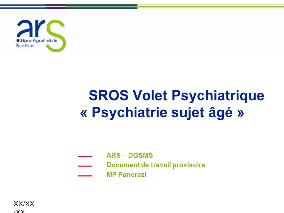 XX/XX /XX SROS Volet Psychiatrique « Psychiatrie sujet âgé » ARS – DOSMS Document de travail provisoire MP Pancrazi