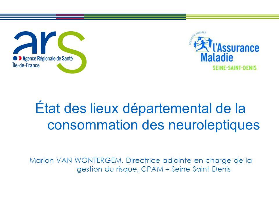 État des lieux départemental de la consommation des neuroleptiques Marion VAN WONTERGEM, Directrice adjointe en charge de la gestion du risque, CPAM – Seine Saint Denis