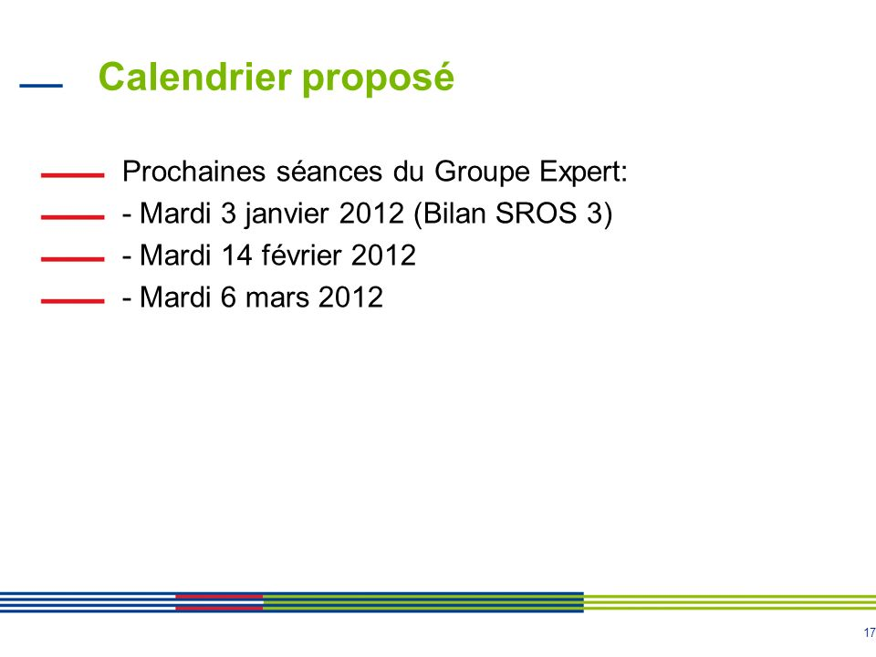17 Calendrier proposé Prochaines séances du Groupe Expert: - Mardi 3 janvier 2012 (Bilan SROS 3) - Mardi 14 février 2012 - Mardi 6 mars 2012