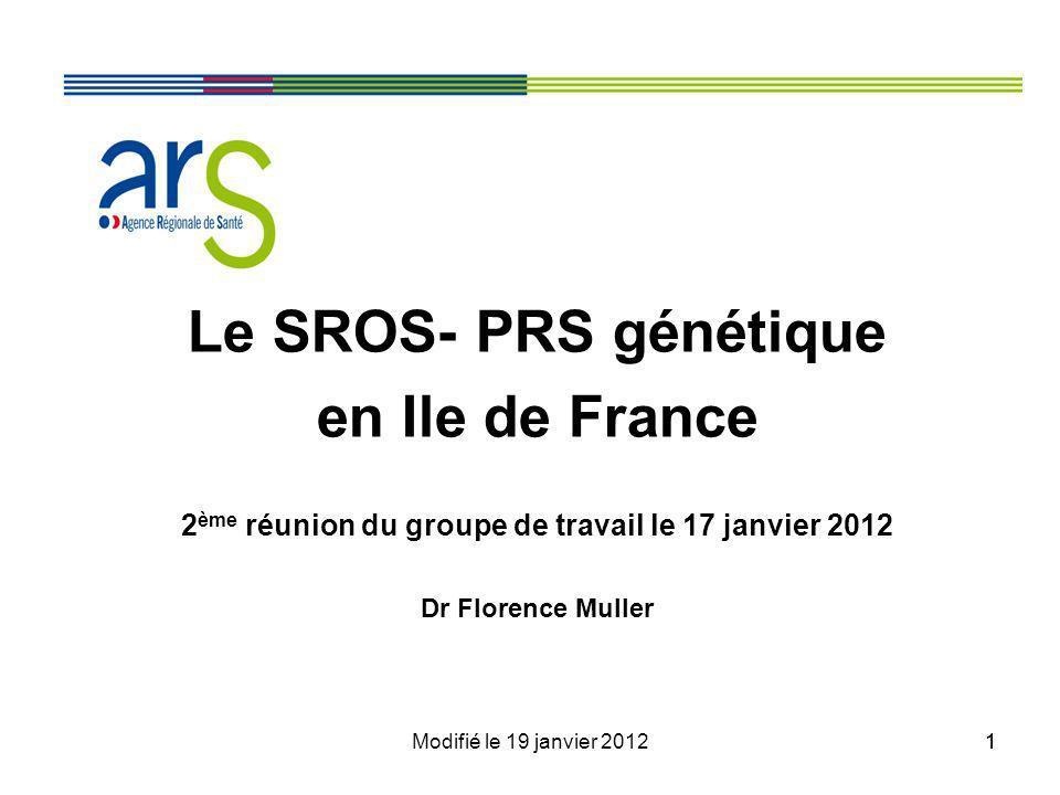 Modifié le 19 janvier 201211 Le SROS- PRS génétique en Ile de France 2 ème réunion du groupe de travail le 17 janvier 2012 Dr Florence Muller