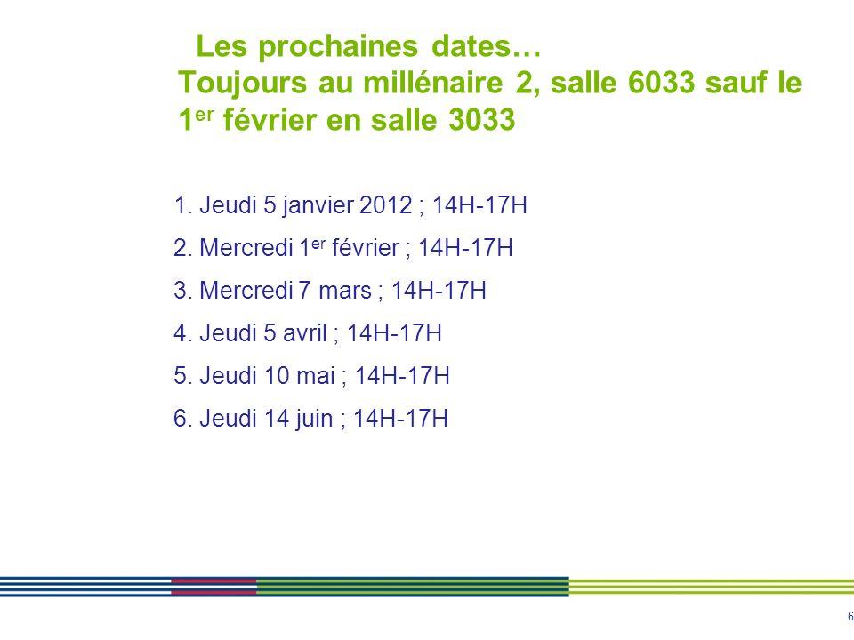 6 Les prochaines dates… Toujours au millénaire 2, salle 6033 sauf le 1 er février en salle 3033 1. Jeudi 5 janvier 2012 ; 14H-17H 2. Mercredi 1 er fév