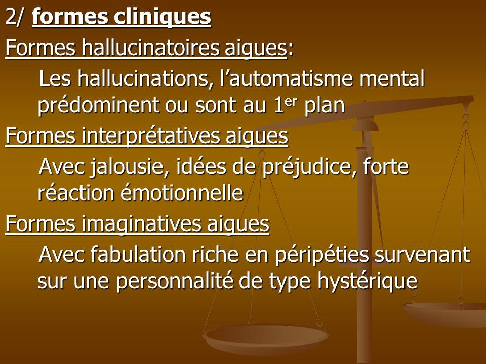 2/ formes cliniques Formes hallucinatoires aigues: Les hallucinations, lautomatisme mental prédominent ou sont au 1 er plan Les hallucinations, lautom