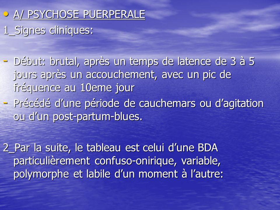 A/ PSYCHOSE PUERPERALE A/ PSYCHOSE PUERPERALE 1_Signes cliniques: - Début: brutal, après un temps de latence de 3 à 5 jours après un accouchement, ave
