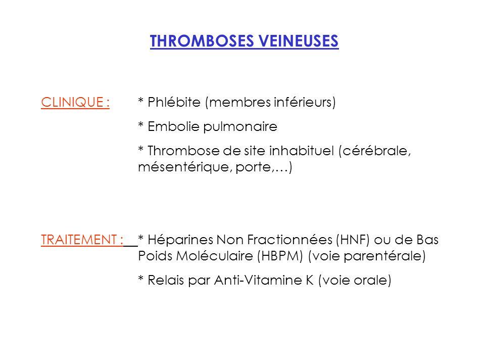 THROMBOSES VEINEUSES CLINIQUE : * Phlébite (membres inférieurs) * Embolie pulmonaire * Thrombose de site inhabituel (cérébrale, mésentérique, porte,…) TRAITEMENT :* Héparines Non Fractionnées (HNF) ou de Bas Poids Moléculaire (HBPM) (voie parentérale) * Relais par Anti-Vitamine K (voie orale)