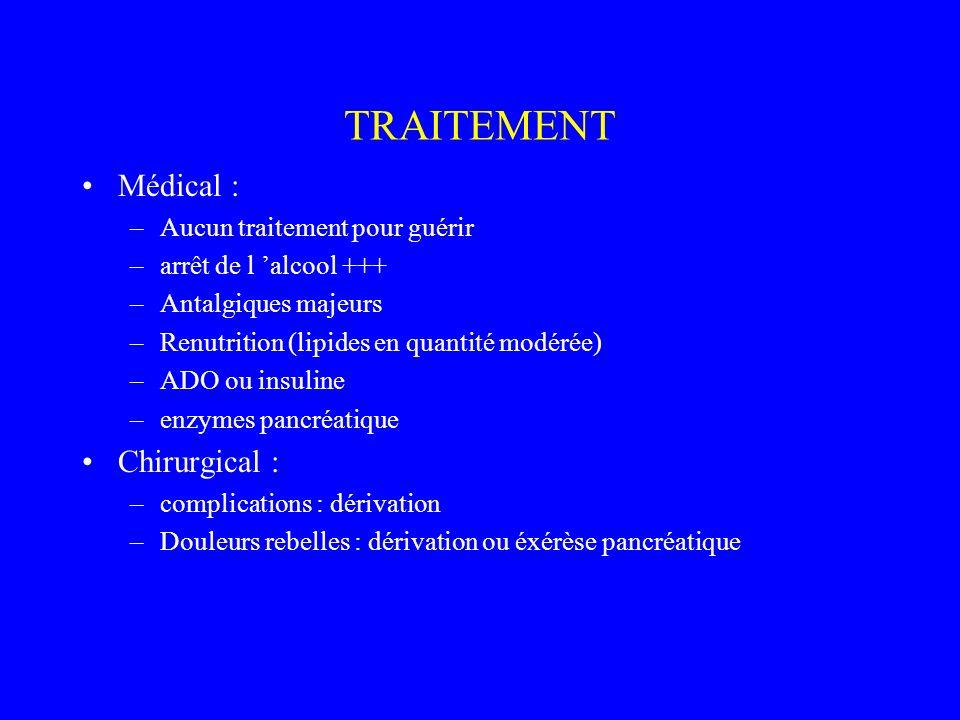 TRAITEMENT Médical : –Aucun traitement pour guérir –arrêt de l alcool +++ –Antalgiques majeurs –Renutrition (lipides en quantité modérée) –ADO ou insu