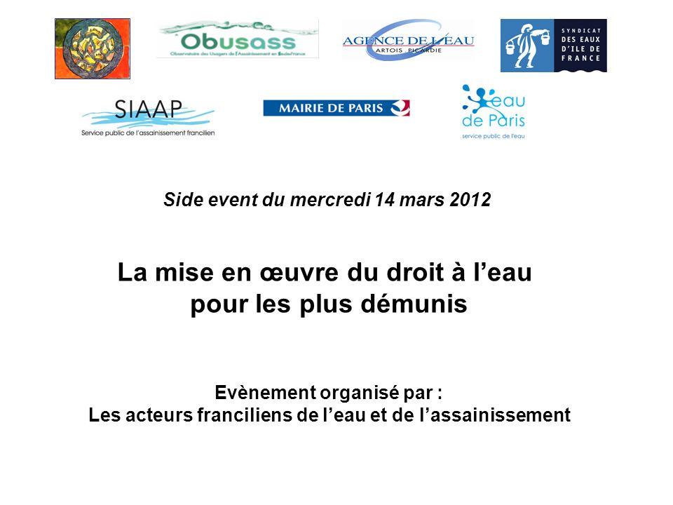 Side event du mercredi 14 mars 2012 La mise en œuvre du droit à leau pour les plus démunis Evènement organisé par : Les acteurs franciliens de leau et