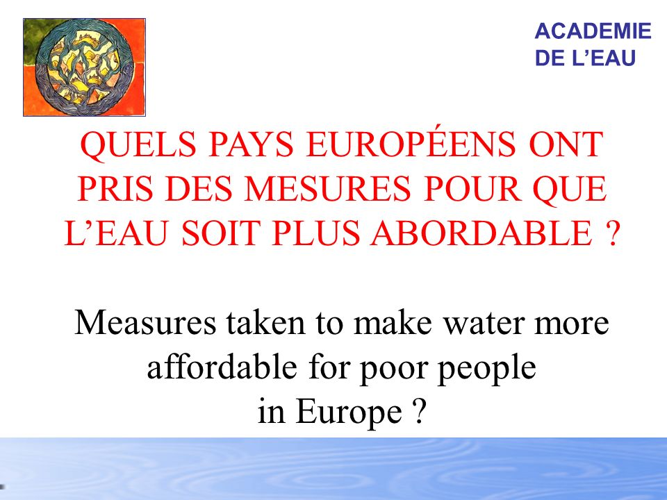 QUELS PAYS EUROPÉENS ONT PRIS DES MESURES POUR QUE LEAU SOIT PLUS ABORDABLE ? Measures taken to make water more affordable for poor people in Europe ?
