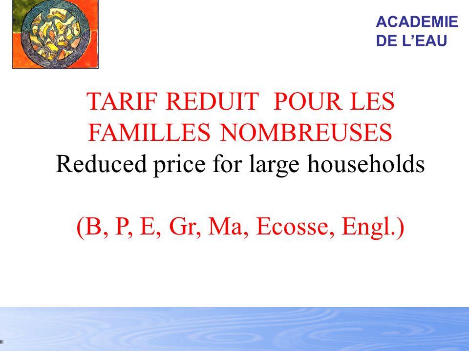 TARIF REDUIT POUR LES FAMILLES NOMBREUSES Reduced price for large households (B, P, E, Gr, Ma, Ecosse, Engl.) ACADEMIE DE LEAU