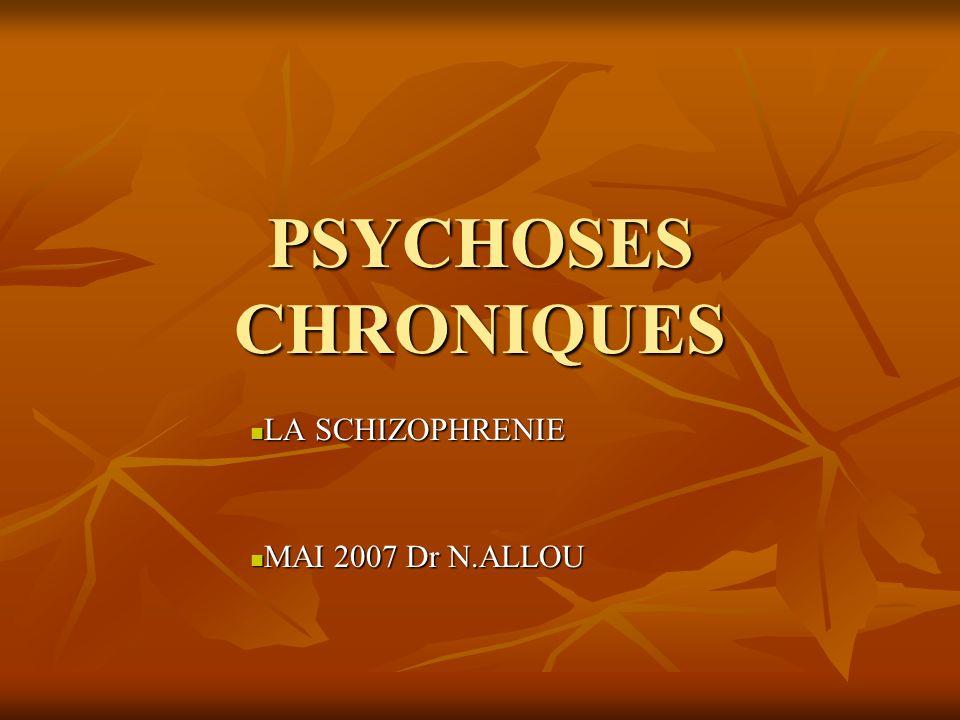 PSYCHOSES CHRONIQUES LA SCHIZOPHRENIE LA SCHIZOPHRENIE MAI 2007 Dr N.ALLOU MAI 2007 Dr N.ALLOU