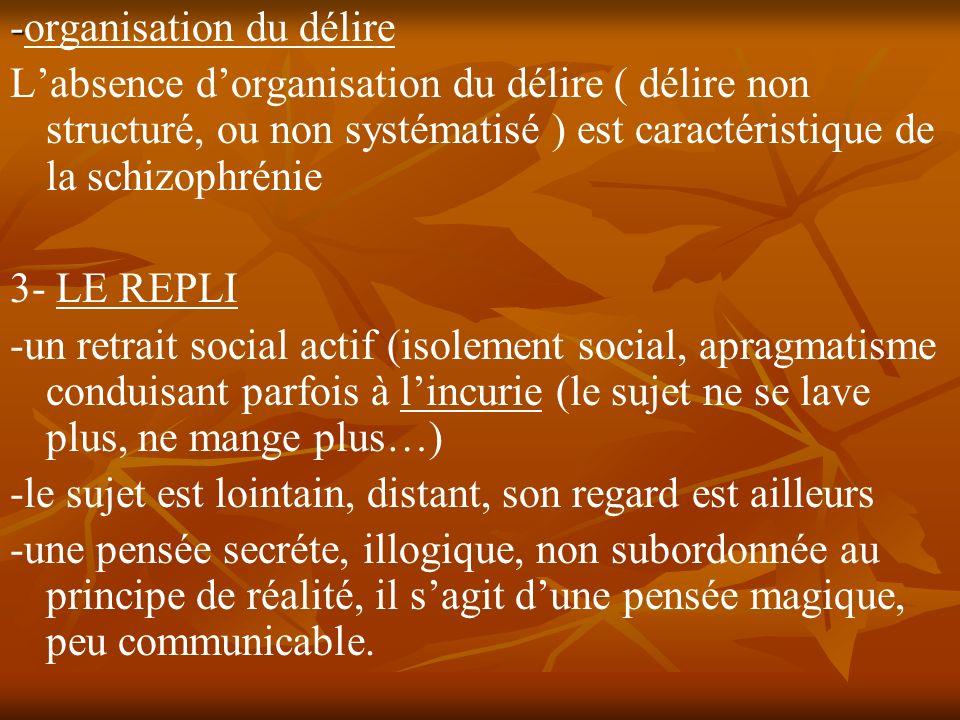 - -organisation du délire Labsence dorganisation du délire ( délire non structuré, ou non systématisé ) est caractéristique de la schizophrénie 3- LE