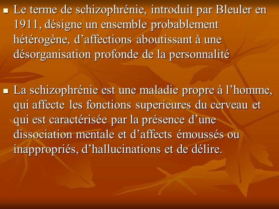 Le terme de schizophrénie, introduit par Bleuler en 1911, désigne un ensemble probablement hétérogène, daffections aboutissant à une désorganisation p