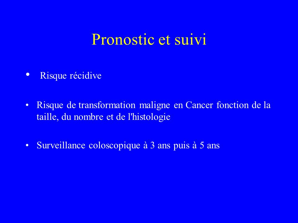 Pronostic et suivi Risque récidive Risque de transformation maligne en Cancer fonction de la taille, du nombre et de l'histologie Surveillance colosco