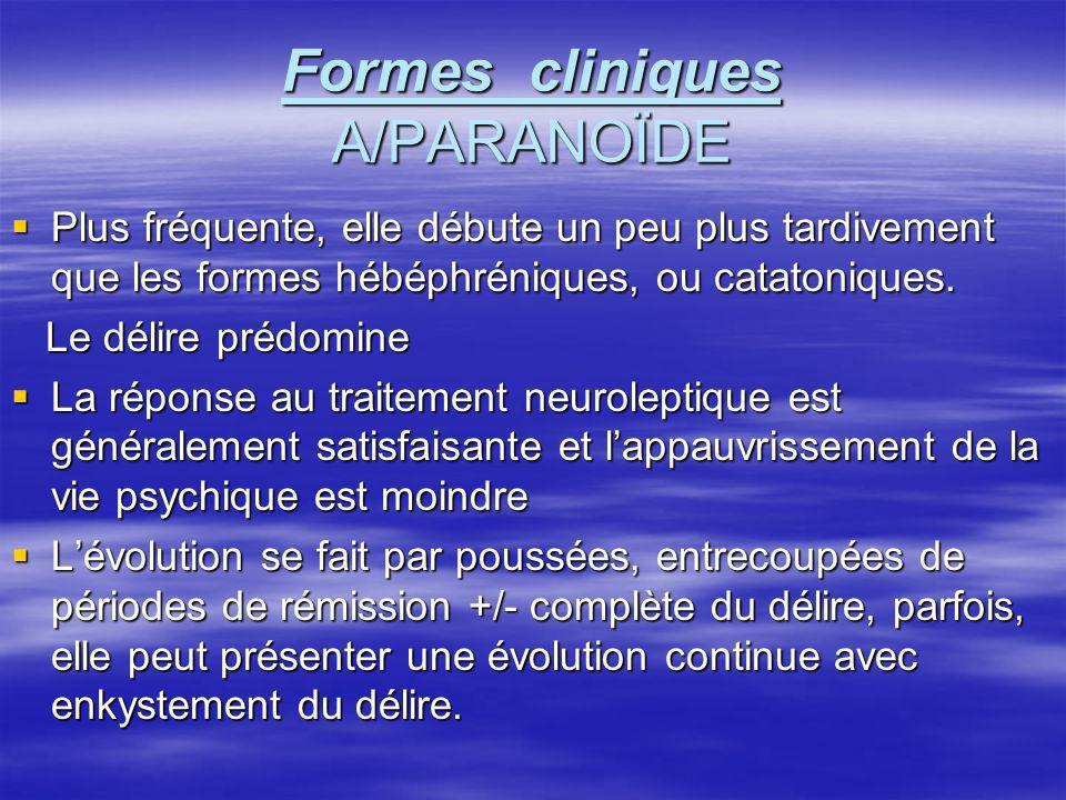 Formes cliniques A/PARANOÏDE Plus fréquente, elle débute un peu plus tardivement que les formes hébéphréniques, ou catatoniques. Plus fréquente, elle