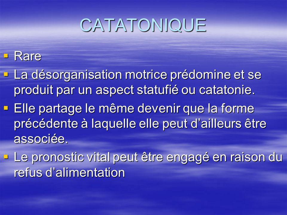CATATONIQUE Rare Rare La désorganisation motrice prédomine et se produit par un aspect statufié ou catatonie. La désorganisation motrice prédomine et
