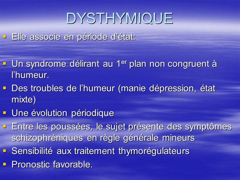 DYSTHYMIQUE Elle associe en période détat: Elle associe en période détat: Un syndrome délirant au 1 er plan non congruent à lhumeur. Un syndrome délir