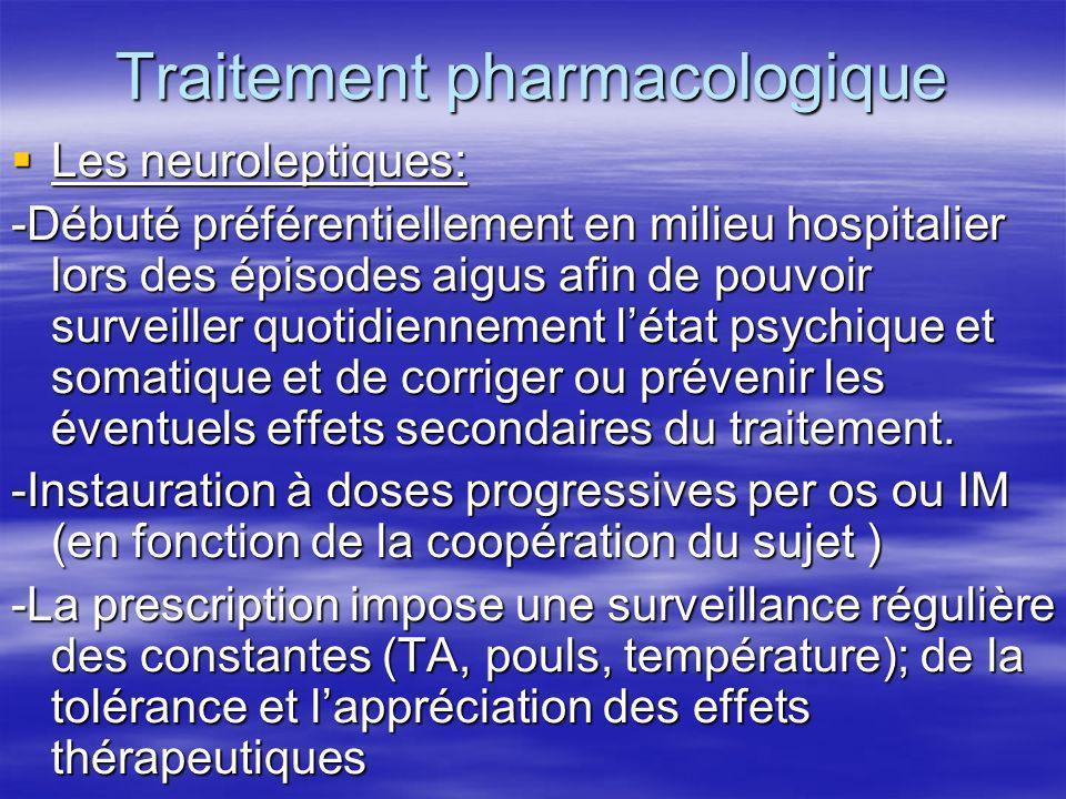 Traitement pharmacologique Les neuroleptiques: Les neuroleptiques: -Débuté préférentiellement en milieu hospitalier lors des épisodes aigus afin de po