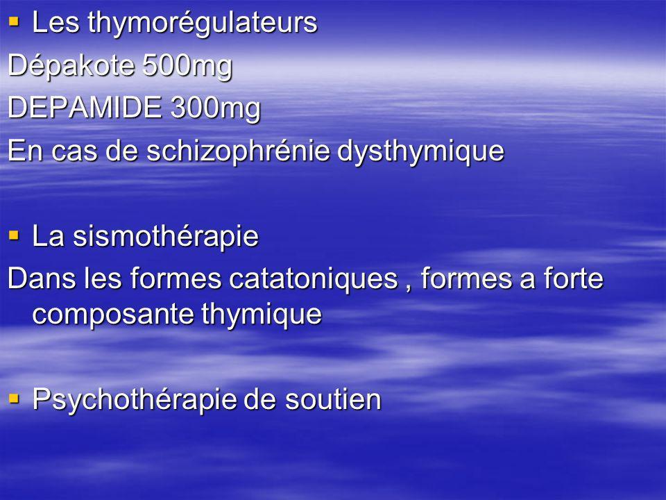 Les thymorégulateurs Les thymorégulateurs Dépakote 500mg DEPAMIDE 300mg En cas de schizophrénie dysthymique La sismothérapie La sismothérapie Dans les