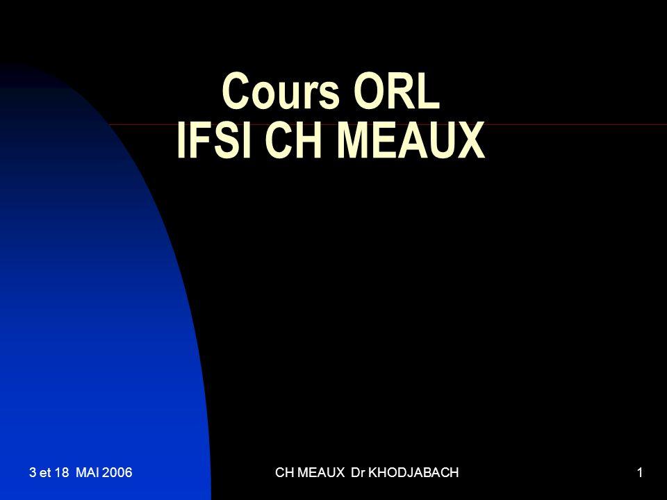 3 et 18 MAI 2006CH MEAUX Dr KHODJABACH2 Anatomie de loreille Oreille externe: pavillon, conduit auditif externe et le tympan Oreille moyenne (OM): comprenant les osselets (marteau,enclume et étrier) reliant le tympan à la fenêtre ovale(FO).elle communique en arrière avec les cellules mastoïdiennes creusées dans los temporal Oreille interne(OI) : communicant avec l OM par la FO Le vestibule : léquilibre.