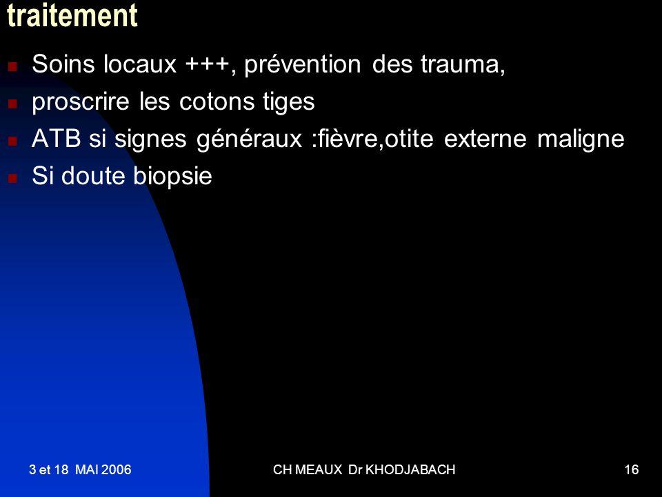 3 et 18 MAI 2006CH MEAUX Dr KHODJABACH16 traitement Soins locaux +++, prévention des trauma, proscrire les cotons tiges ATB si signes généraux :fièvre