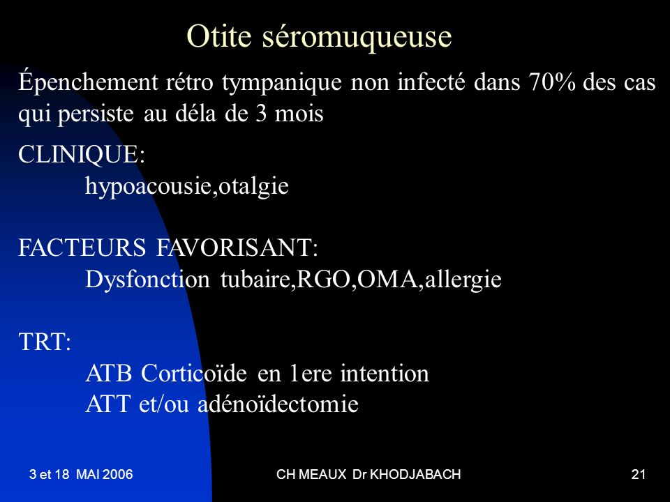 3 et 18 MAI 2006CH MEAUX Dr KHODJABACH21 Otite séromuqueuse Épenchement rétro tympanique non infecté dans 70% des cas qui persiste au déla de 3 mois C
