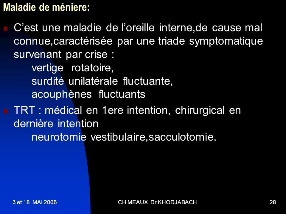 3 et 18 MAI 2006CH MEAUX Dr KHODJABACH28 Maladie de méniere: Cest une maladie de loreille interne,de cause mal connue,caractérisée par une triade symp
