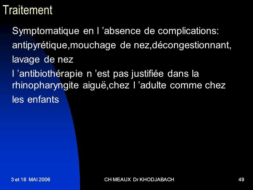 3 et 18 MAI 2006CH MEAUX Dr KHODJABACH49 Traitement Symptomatique en l absence de complications: antipyrétique,mouchage de nez,décongestionnant, lavag